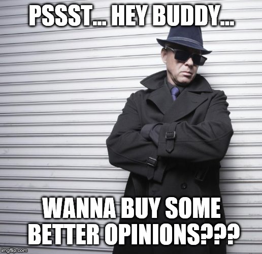 PSSST… HEY BUDDY... WANNA BUY SOME BETTER OPINIONS??? | made w/ Imgflip meme maker