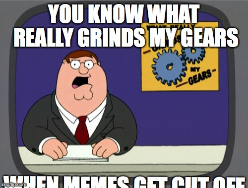 Peter Griffin News |  YOU KNOW WHAT REALLY GRINDS MY GEARS; WHEN MEMES GET CUT OFF | image tagged in memes,peter griffin news | made w/ Imgflip meme maker