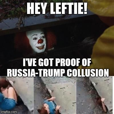 IT Sewer / Clown  | HEY LEFTIE! I'VE GOT PROOF OF RUSSIA-TRUMP COLLUSION | image tagged in it sewer / clown,gullible,bs,hoax | made w/ Imgflip meme maker