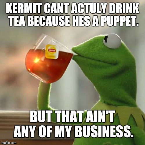But Thats None Of My Business Meme | KERMIT CANT ACTULY DRINK TEA BECAUSE HES A PUPPET. BUT THAT AIN'T ANY OF MY BUSINESS. | image tagged in memes,but thats none of my business,kermit the frog | made w/ Imgflip meme maker