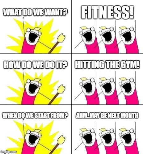 What Do We Want 3 | WHAT DO WE WANT? FITNESS! HOW DO WE DO IT? HITTING THE GYM! WHEN DO WE START FROM? AHM..MAY BE NEXT MONTH | image tagged in memes,what do we want 3 | made w/ Imgflip meme maker