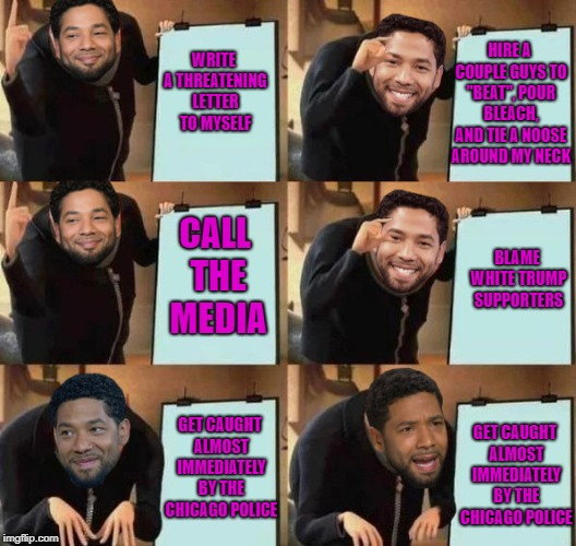 "jussie smollett proving that you can be black, gay and still be a racist  |  HIRE A COUPLE GUYS TO ""BEAT"", POUR BLEACH, AND TIE A NOOSE AROUND MY NECK; WRITE A THREATENING LETTER TO MYSELF; CALL THE MEDIA; BLAME WHITE TRUMP SUPPORTERS; GET CAUGHT ALMOST IMMEDIATELY BY THE CHICAGO POLICE; GET CAUGHT ALMOST IMMEDIATELY BY THE CHICAGO POLICE 
