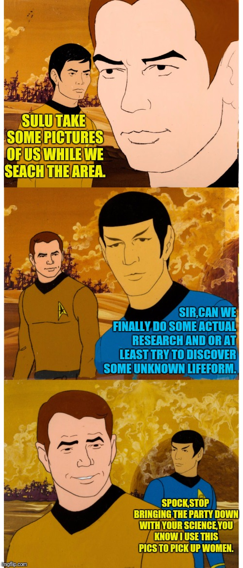 Away Mission Pictures | SULU TAKE SOME PICTURES OF US WHILE WE SEACH THE AREA. SIR,CAN WE FINALLY DO SOME ACTUAL RESEARCH AND OR AT LEAST TRY TO DISCOVER SOME UNKNO | image tagged in star trek,captain kirk,spock,sulu,kirk | made w/ Imgflip meme maker