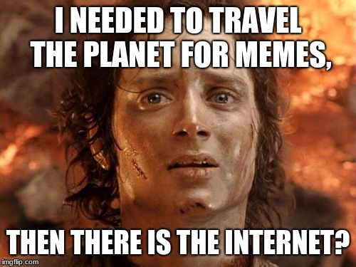 Its Finally Over | I NEEDED TO TRAVEL THE PLANET FOR MEMES, THEN THERE IS THE INTERNET? | image tagged in memes,its finally over | made w/ Imgflip meme maker