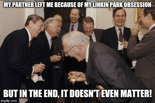 Laughing Men In Suits | MY PARTNER LEFT ME BECAUSE OF MY LINKIN PARK OBSESSION BUT IN THE END, IT DOESN'T EVEN MATTER! | image tagged in memes,laughing men in suits | made w/ Imgflip meme maker