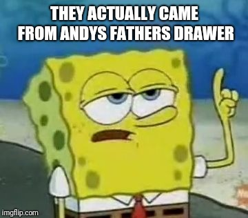 Ill Have You Know Spongebob Meme | THEY ACTUALLY CAME FROM ANDYS FATHERS DRAWER | image tagged in memes,ill have you know spongebob | made w/ Imgflip meme maker