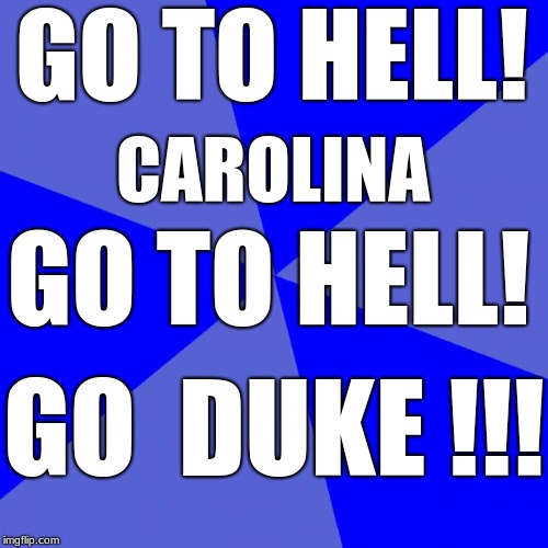 Blank Blue Background | GO TO HELL! GO TO HELL! CAROLINA GO  DUKE !!! | image tagged in gthcgth,duke basketball | made w/ Imgflip meme maker