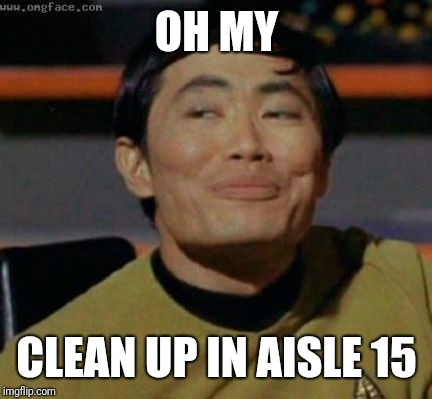 sulu | OH MY CLEAN UP IN AISLE 15 | image tagged in sulu | made w/ Imgflip meme maker