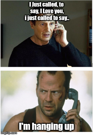 I Just called, to say, I Love you, i just called to say.. I'm hanging up | image tagged in die hard,liam neeson,taken,bruce willis | made w/ Imgflip meme maker
