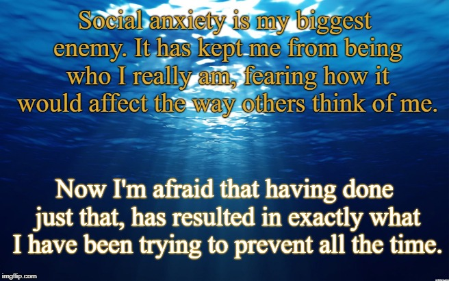 We're all anxious sometimes | Social anxiety is my biggest enemy. It has kept me from being who I really am, fearing how it would affect the way others think of me. Now I | image tagged in ocean,inspire,inspirational quote,inspire the people,anxiety,social anxiety | made w/ Imgflip meme maker