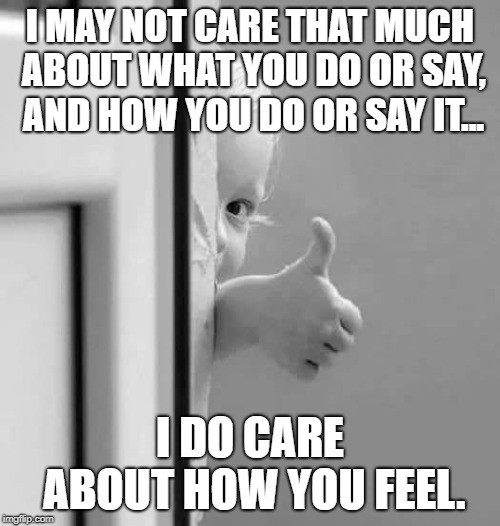 Because care is also a feeling | I MAY NOT CARE THAT MUCH ABOUT WHAT YOU DO OR SAY, AND HOW YOU DO OR SAY IT... I DO CARE ABOUT HOW YOU FEEL. | image tagged in okay,inspire,inspirational quote,inspire the people,caring,how i feel | made w/ Imgflip meme maker