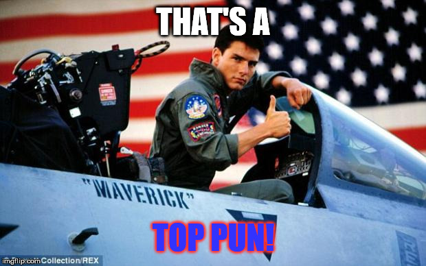 Top gun  | THAT'S A TOP PUN! | image tagged in top gun | made w/ Imgflip meme maker