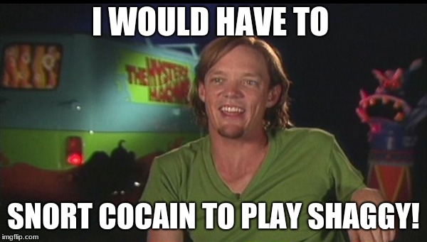 shaggy cast | I WOULD HAVE TO SNORT COCAIN TO PLAY SHAGGY! | image tagged in shaggy cast | made w/ Imgflip meme maker