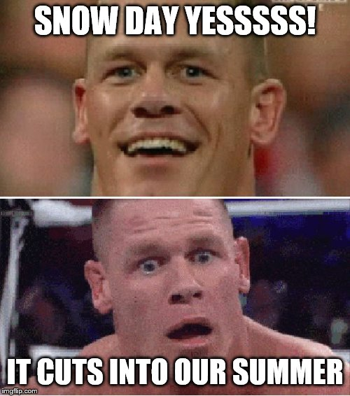 John Cena Happy/Sad | SNOW DAY YESSSSS! IT CUTS INTO OUR SUMMER | image tagged in john cena happy/sad | made w/ Imgflip meme maker