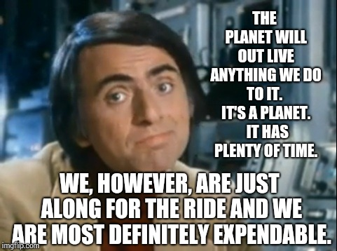 It's A PLANET! | THE PLANET WILL OUT LIVE ANYTHING WE DO TO IT.  IT'S A PLANET.  IT HAS PLENTY OF TIME. WE, HOWEVER, ARE JUST ALONG FOR THE RIDE AND WE ARE M | image tagged in carl sagan shrugged,human stupidity,human race,human evolution,idiots,memes | made w/ Imgflip meme maker