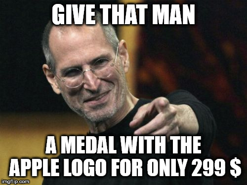 Steve Jobs | GIVE THAT MAN A MEDAL WITH THE APPLE LOGO FOR ONLY 299 $ | image tagged in memes,steve jobs | made w/ Imgflip meme maker