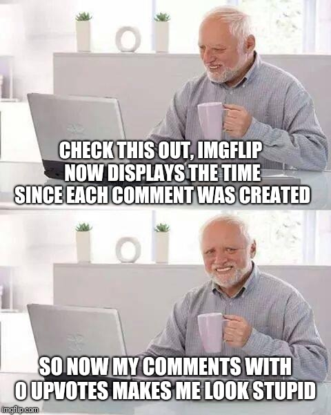 It's a nice feature though. I was always curious why they didn't display comment age :-) | CHECK THIS OUT, IMGFLIP NOW DISPLAYS THE TIME SINCE EACH COMMENT WAS CREATED SO NOW MY COMMENTS WITH 0 UPVOTES MAKES ME LOOK STUPID | image tagged in memes,hide the pain harold,imgflip trends,imgflip,harold smiling,no upvotes | made w/ Imgflip meme maker
