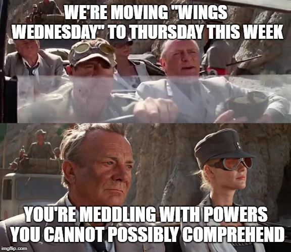 "My entire weekly lunch schedule is now thrown off | WE'RE MOVING ""WINGS WEDNESDAY"" TO THURSDAY THIS WEEK YOU'RE MEDDLING WITH POWERS YOU CANNOT POSSIBLY COMPREHEND 