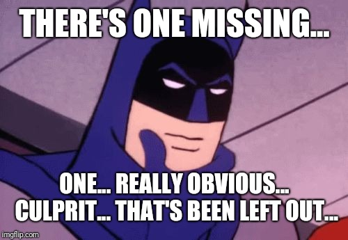Batman Pondering | THERE'S ONE MISSING... ONE... REALLY OBVIOUS... CULPRIT... THAT'S BEEN LEFT OUT... | image tagged in batman pondering | made w/ Imgflip meme maker