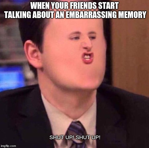 Embarrassing story | WHEN YOUR FRIENDS START TALKING ABOUT AN EMBARRASSING MEMORY SHUT UP! SHUT UP! | image tagged in memes,shut up | made w/ Imgflip meme maker