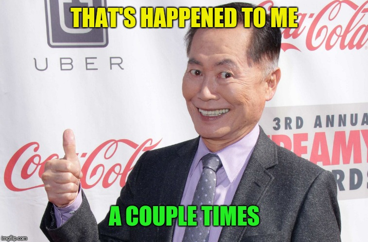 George Takei thumbs up | THAT'S HAPPENED TO ME A COUPLE TIMES | image tagged in george takei thumbs up | made w/ Imgflip meme maker
