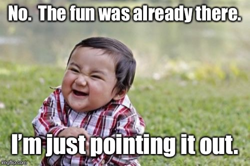 Evil Toddler Meme | No.  The fun was already there. I'm just pointing it out. | image tagged in memes,evil toddler | made w/ Imgflip meme maker