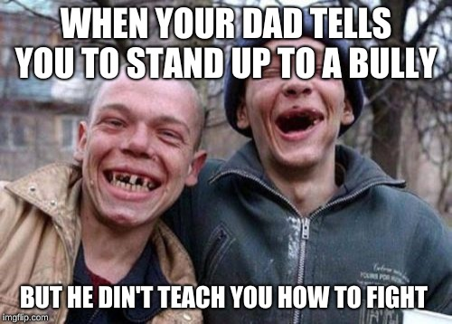 Ugly Twins |  WHEN YOUR DAD TELLS YOU TO STAND UP TO A BULLY; BUT HE DIN'T TEACH YOU HOW TO FIGHT | image tagged in memes,ugly twins | made w/ Imgflip meme maker