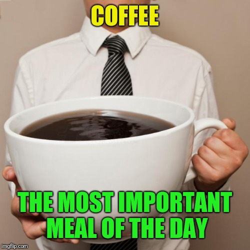 Some say it's breakfast, but who needs to eat? | COFFEE THE MOST IMPORTANT MEAL OF THE DAY | image tagged in giant coffee,most important meal,breakfast | made w/ Imgflip meme maker