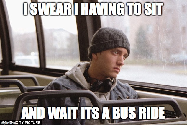 Depressed Eminem | I SWEAR I HAVING TO SIT AND WAIT ITS A BUS RIDE | image tagged in depressed eminem | made w/ Imgflip meme maker