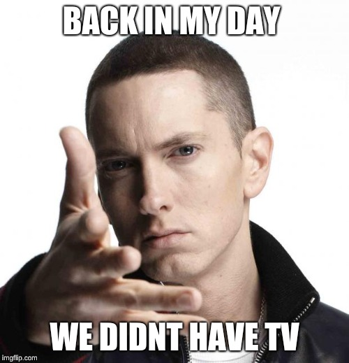 Eminem video game logic | BACK IN MY DAY WE DIDNT HAVE TV | image tagged in eminem video game logic | made w/ Imgflip meme maker