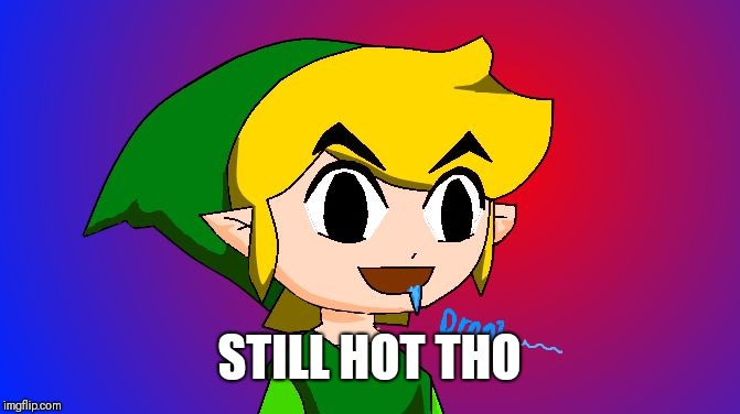 STILL HOT THO | image tagged in link drooling | made w/ Imgflip meme maker