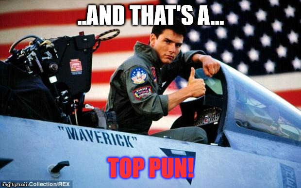 Top gun  | ..AND THAT'S A... TOP PUN! | image tagged in top gun | made w/ Imgflip meme maker