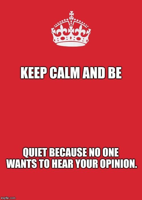 Keep Calm And Carry On Red Meme |  KEEP CALM AND BE; QUIET BECAUSE NO ONE WANTS TO HEAR YOUR OPINION. | image tagged in memes,keep calm and carry on red | made w/ Imgflip meme maker
