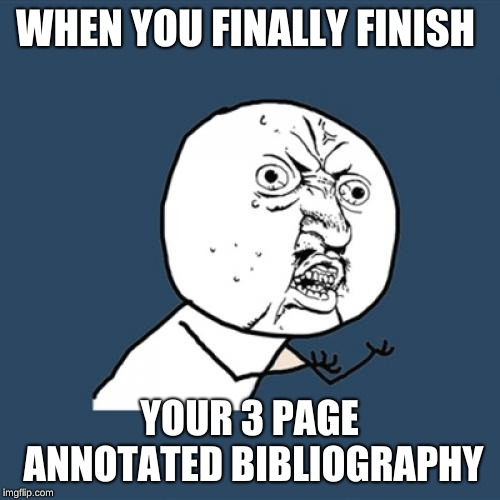 Y U No Meme | WHEN YOU FINALLY FINISH YOUR 3 PAGE ANNOTATED BIBLIOGRAPHY | image tagged in memes,y u no | made w/ Imgflip meme maker