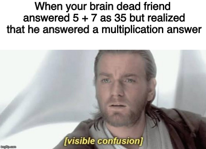Visible Confusion | When your brain dead friend answered 5 + 7 as 35 but realized that he answered a multiplication answer | image tagged in visible confusion | made w/ Imgflip meme maker