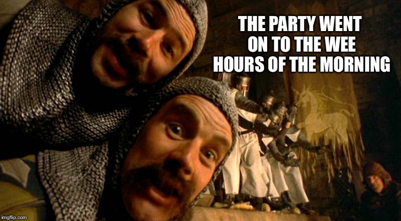 Monty Python Knights of the Round Table | THE PARTY WENT ON TO THE WEE HOURS OF THE MORNING | image tagged in monty python knights of the round table | made w/ Imgflip meme maker