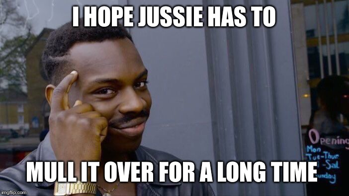 Roll Safe Think About It Meme | I HOPE JUSSIE HAS TO MULL IT OVER FOR A LONG TIME | image tagged in memes,roll safe think about it | made w/ Imgflip meme maker
