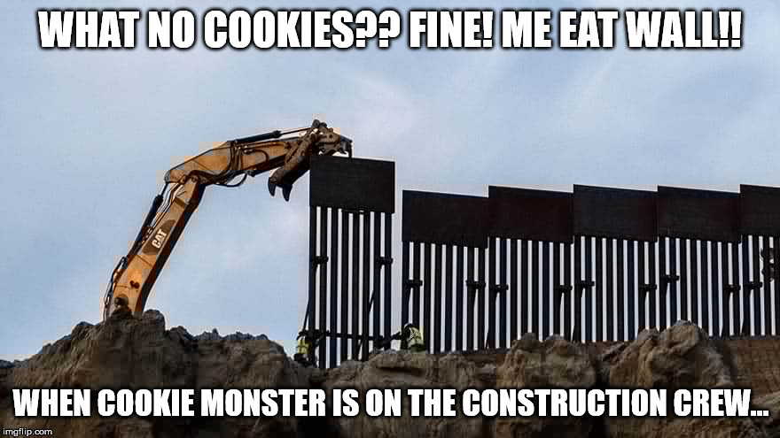 Feed Me Wall! Wraarrr! | WHAT NO COOKIES?? FINE! ME EAT WALL!! WHEN COOKIE MONSTER IS ON THE CONSTRUCTION CREW... | image tagged in walleater,build the wall,cookie monster,construction,trump wall | made w/ Imgflip meme maker