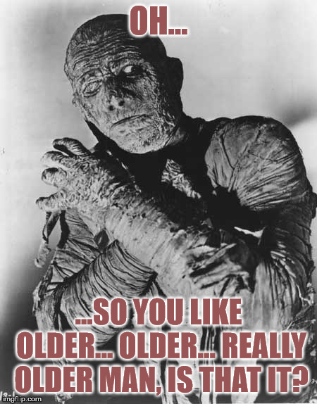 Mummys ghost | OH... ...SO YOU LIKE OLDER... OLDER... REALLY OLDER MAN, IS THAT IT? | image tagged in mummys ghost | made w/ Imgflip meme maker