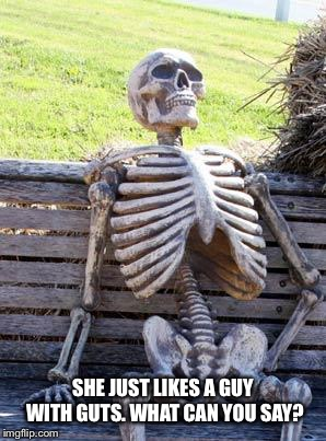 Waiting Skeleton Meme | SHE JUST LIKES A GUY WITH GUTS. WHAT CAN YOU SAY? | image tagged in memes,waiting skeleton | made w/ Imgflip meme maker