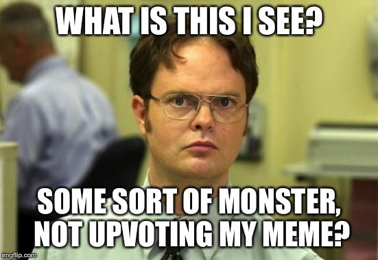 You monster! | WHAT IS THIS I SEE? SOME SORT OF MONSTER, NOT UPVOTING MY MEME? | image tagged in memes,dwight schrute,funny | made w/ Imgflip meme maker