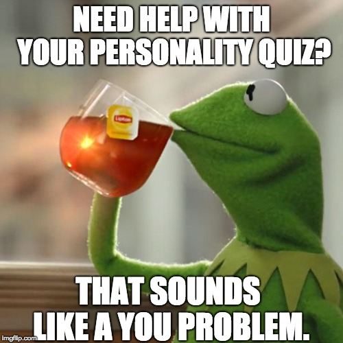 Kermit's dad joke, | NEED HELP WITH YOUR PERSONALITY QUIZ? THAT SOUNDS LIKE A YOU PROBLEM. | image tagged in kermit,but thats none of my business,funny,memes | made w/ Imgflip meme maker
