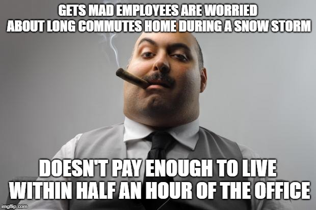 Scumbag Boss | GETS MAD EMPLOYEES ARE WORRIED ABOUT LONG COMMUTES HOME DURING A SNOW STORM DOESN'T PAY ENOUGH TO LIVE WITHIN HALF AN HOUR OF THE OFFICE | image tagged in memes,scumbag boss,AdviceAnimals | made w/ Imgflip meme maker