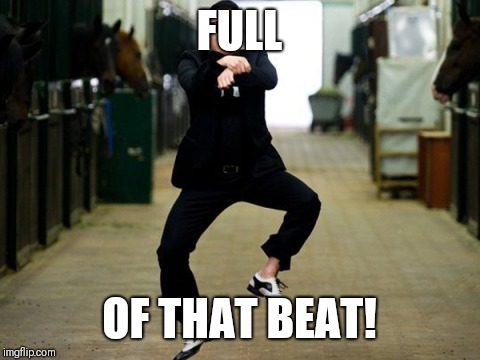 Psy Horse Dance Meme | FULL OF THAT BEAT! | image tagged in memes,psy horse dance | made w/ Imgflip meme maker