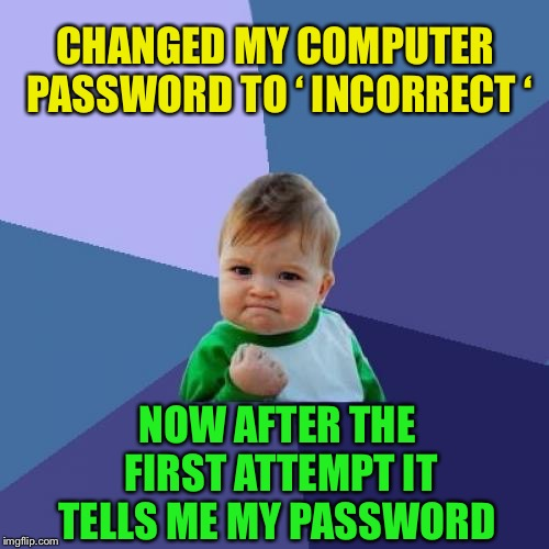 Thunder.          Flash. |  CHANGED MY COMPUTER PASSWORD TO ' INCORRECT '; NOW AFTER THE FIRST ATTEMPT IT TELLS ME MY PASSWORD | image tagged in memes,success kid,your,password,is,incorrect | made w/ Imgflip meme maker