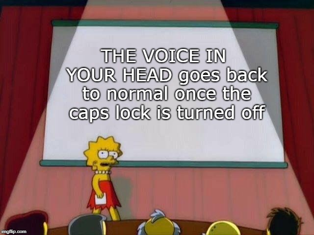 ;) | THE VOICE IN YOUR HEAD goes back to normal once the caps lock is turned off | image tagged in lisa simpson's presentation,caps lock,memes,funny | made w/ Imgflip meme maker