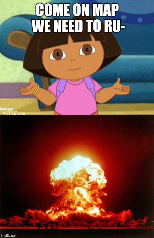 COME ON MAP WE NEED TO RU- | image tagged in memes,nuclear explosion,dilemma dora | made w/ Imgflip meme maker