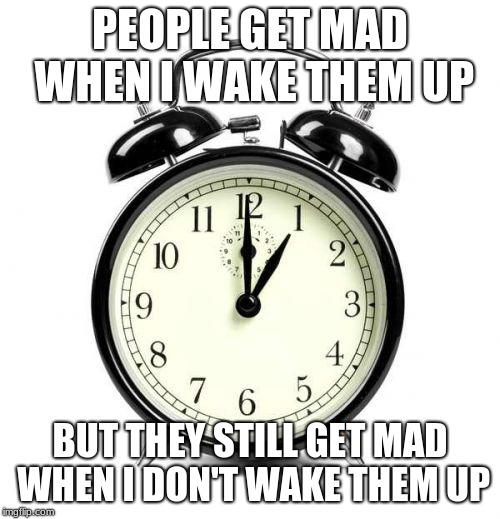 Alarm Clock | PEOPLE GET MAD WHEN I WAKE THEM UP BUT THEY STILL GET MAD WHEN I DON'T WAKE THEM UP | image tagged in memes,alarm clock | made w/ Imgflip meme maker