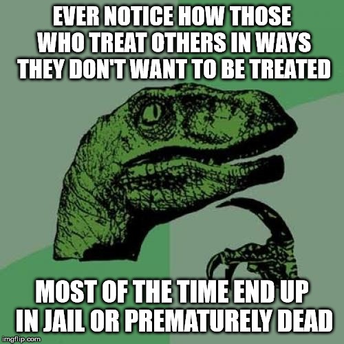 Philosoraptor | EVER NOTICE HOW THOSE WHO TREAT OTHERS IN WAYS THEY DON'T WANT TO BE TREATED MOST OF THE TIME END UP IN JAIL OR PREMATURELY DEAD | image tagged in memes,philosoraptor,ethics,the golden rule,morality,jail | made w/ Imgflip meme maker