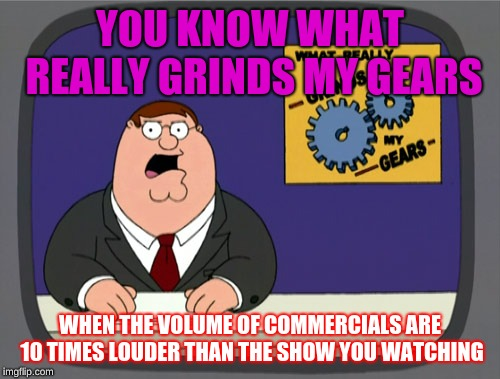Peter Griffin News | YOU KNOW WHAT REALLY GRINDS MY GEARS WHEN THE VOLUME OF COMMERCIALS ARE 10 TIMES LOUDER THAN THE SHOW YOU WATCHING | image tagged in memes,peter griffin news | made w/ Imgflip meme maker